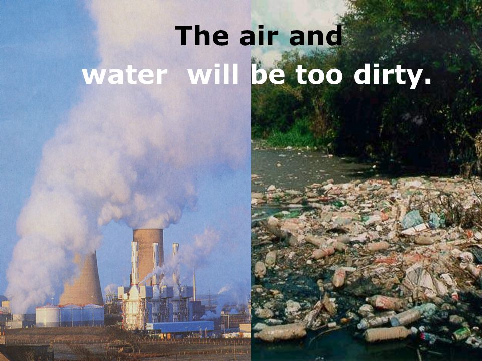 The air and water will be too dirty.