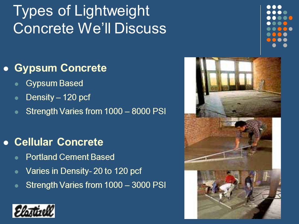Types of Lightweight Concrete Well Discuss Gypsum Concrete Gypsum Based Density – 120 pcf Strength Varies from 1000 – 8000 PSI Cellular Concrete Portland Cement Based Varies in Density- 20 to 120 pcf Strength Varies from 1000 – 3000 PSI