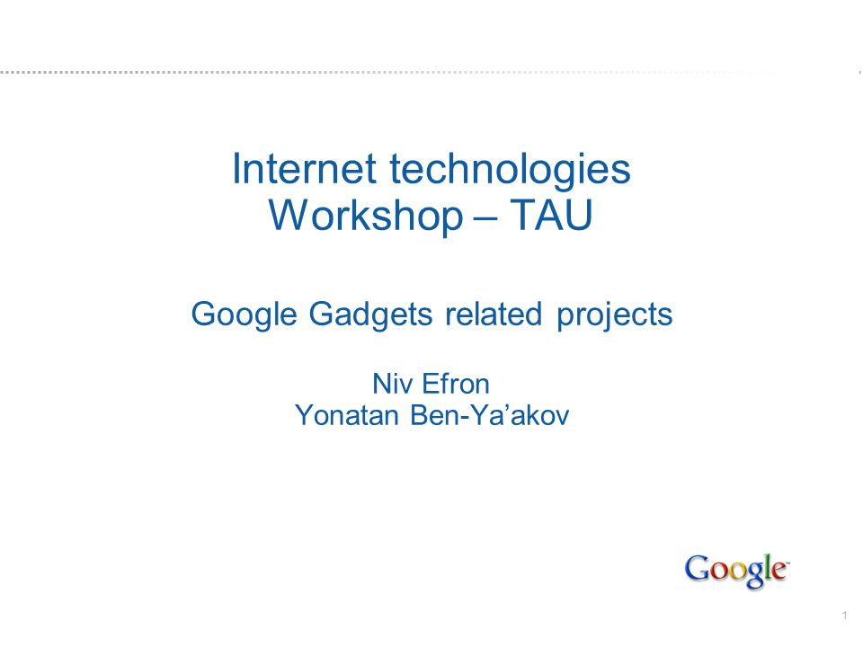1 Internet technologies Workshop – TAU Google Gadgets related projects Niv Efron Yonatan Ben-Yaakov
