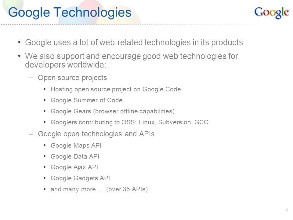 2 Google Technologies Google uses a lot of web-related technologies in its products We also support and encourage good web technologies for developers worldwide: – Open source projects Hosting open source project on Google Code Google Summer of Code Google Gears (browser offline capabilities) Googlers contributing to OSS: Linux, Subversion, GCC – Google open technologies and APIs Google Maps API Google Data API Google Ajax API Google Gadgets API and many more … (over 35 APIs)
