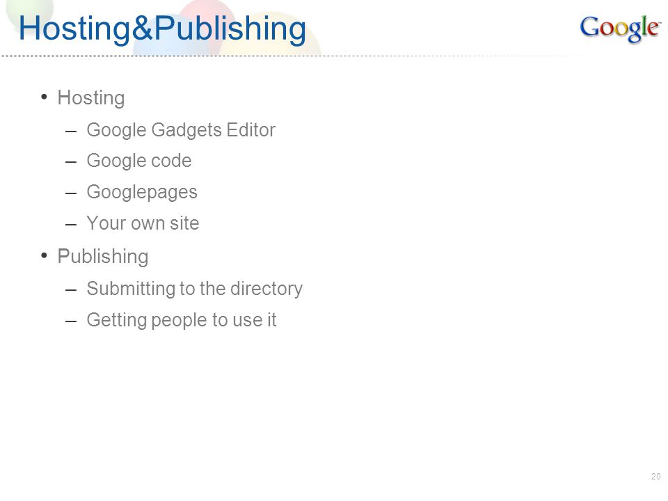 20 Hosting&Publishing Hosting – Google Gadgets Editor – Google code – Googlepages – Your own site Publishing – Submitting to the directory – Getting people to use it