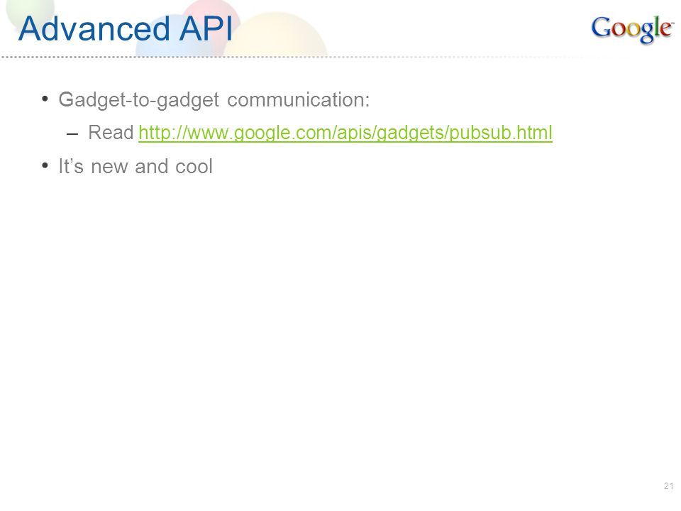 21 Advanced API Gadget-to-gadget communication: – Read http://www.google.com/apis/gadgets/pubsub.htmlhttp://www.google.com/apis/gadgets/pubsub.html Its new and cool