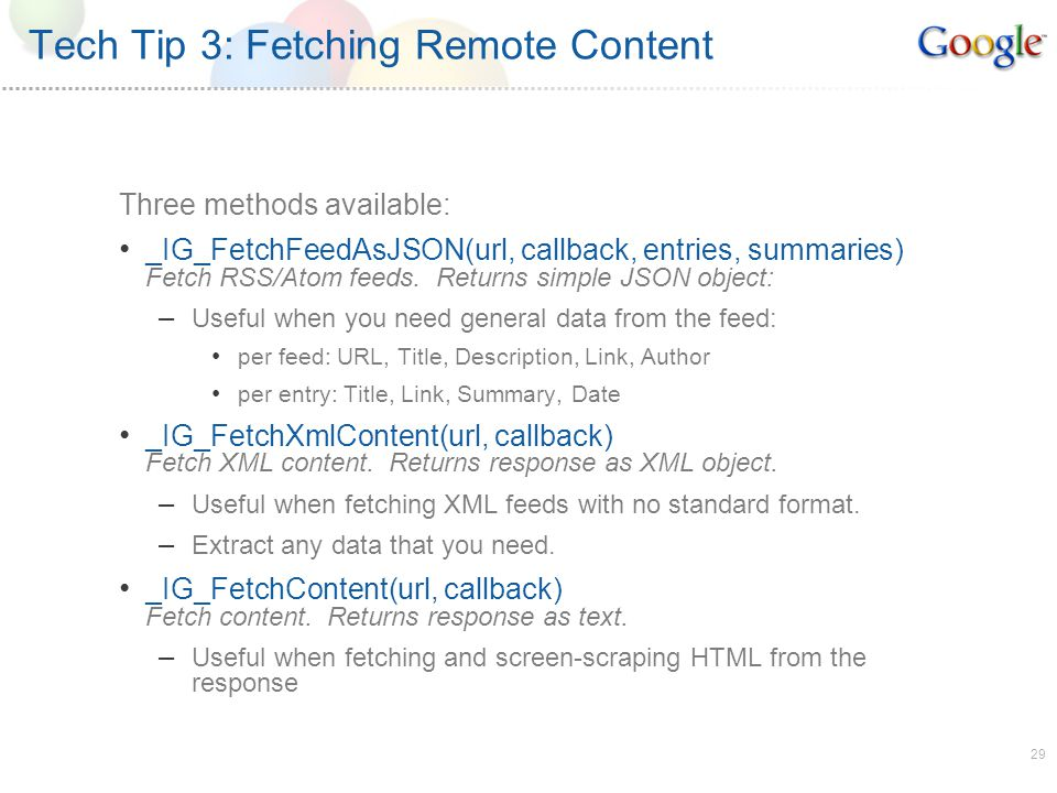 29 Tech Tip 3: Fetching Remote Content Three methods available: _IG_FetchFeedAsJSON(url, callback, entries, summaries) Fetch RSS/Atom feeds.