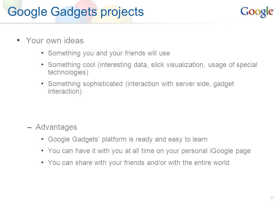 37 Google Gadgets projects Your own ideas Something you and your friends will use Something cool (interesting data, slick visualization, usage of special technologies) Something sophisticated (interaction with server side, gadget interaction) – Advantages Google Gadgets platform is ready and easy to learn You can have it with you at all time on your personal iGoogle page You can share with your friends and/or with the entire world