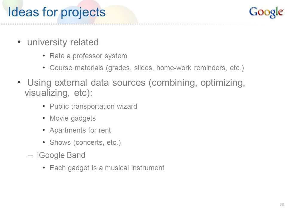 38 Ideas for projects university related Rate a professor system Course materials (grades, slides, home-work reminders, etc.) Using external data sources (combining, optimizing, visualizing, etc): Public transportation wizard Movie gadgets Apartments for rent Shows (concerts, etc.) – iGoogle Band Each gadget is a musical instrument