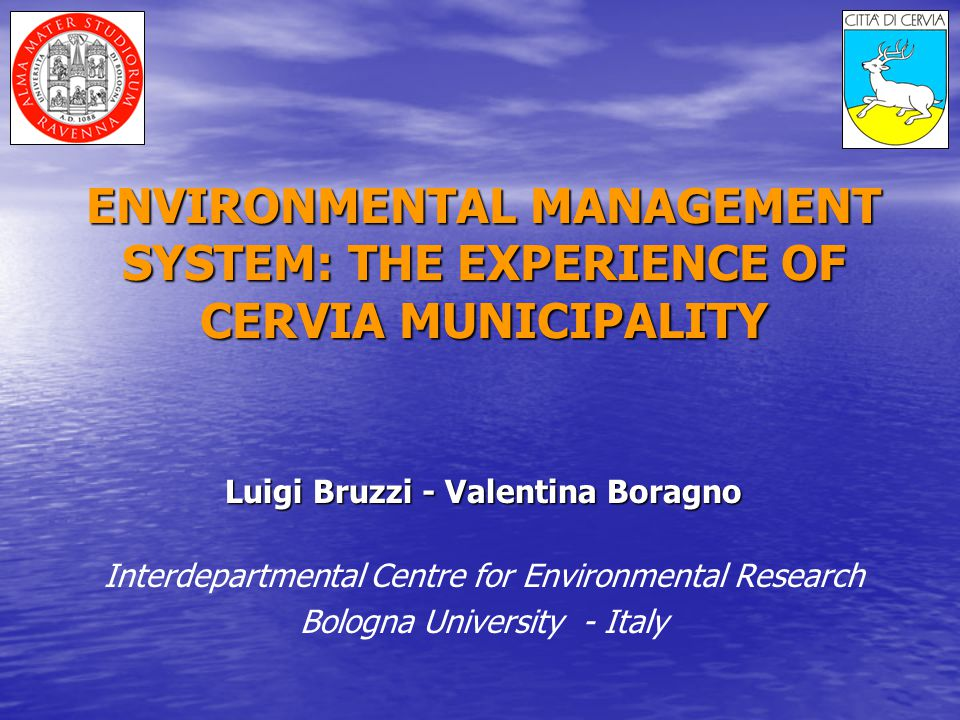 ENVIRONMENTAL MANAGEMENT SYSTEM: THE EXPERIENCE OF CERVIA MUNICIPALITY Luigi Bruzzi - Valentina Boragno Interdepartmental Centre for Environmental Research Bologna University - Italy
