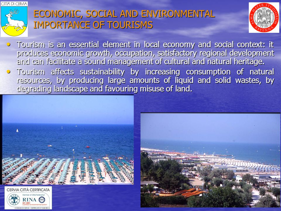 3 ECONOMIC, SOCIAL AND ENVIRONMENTAL IMPORTANCE OF TOURISMS Tourism is an essential element in local economy and social context: it produces economic growth, occupation, satisfactory regional development and can facilitate a sound management of cultural and natural heritage.
