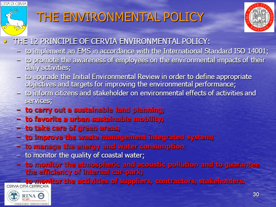 30 THE ENVIRONMENTAL POLICY THE 12 PRINCIPLE OF CERVIA ENVIRONMENTAL POLICY: THE 12 PRINCIPLE OF CERVIA ENVIRONMENTAL POLICY: –to implement an EMS in accordance with the International Standard ISO 14001; –to promote the awareness of employees on the environmental impacts of their daily activities; –to upgrade the Initial Environmental Review in order to define appropriate objectives and targets for improving the environmental performance; –to inform citizens and stakeholder on environmental effects of activities and services; –to carry out a sustainable land planning; –to favorite a urban sustainable mobility; –to take care of green areas; –to improve the waste management integrated system; –to manage the energy and water consumption; –to monitor the quality of coastal water; –to monitor the atmospheric and acoustic pollution and to guarantee the efficiency of internal car-park; –to monitor the activities of suppliers, contractors, stakeholders.