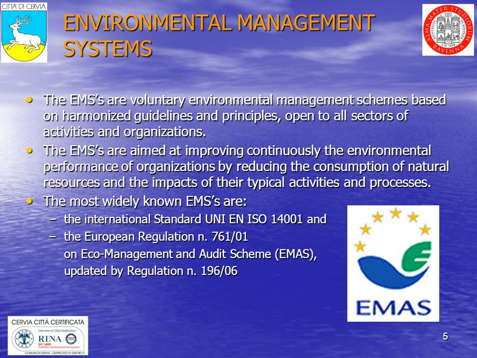 5 ENVIRONMENTAL MANAGEMENT SYSTEMS The EMSs are voluntary environmental management schemes based on harmonized guidelines and principles, open to all sectors of activities and organizations.
