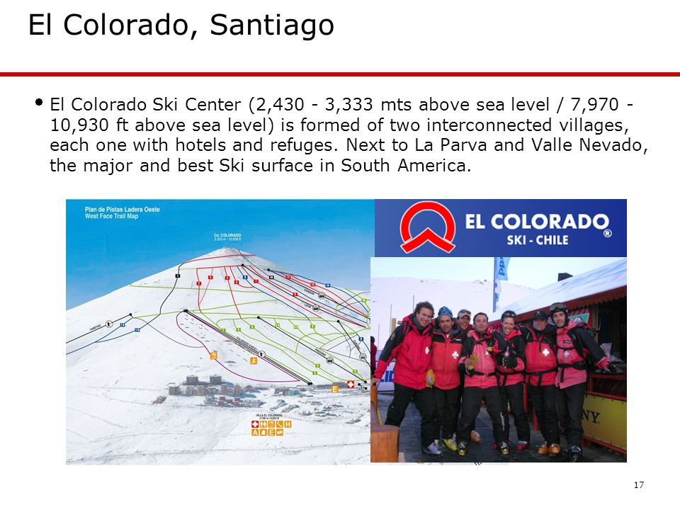 17 El Colorado, Santiago El Colorado Ski Center (2,430 - 3,333 mts above sea level / 7,970 - 10,930 ft above sea level) is formed of two interconnected villages, each one with hotels and refuges.