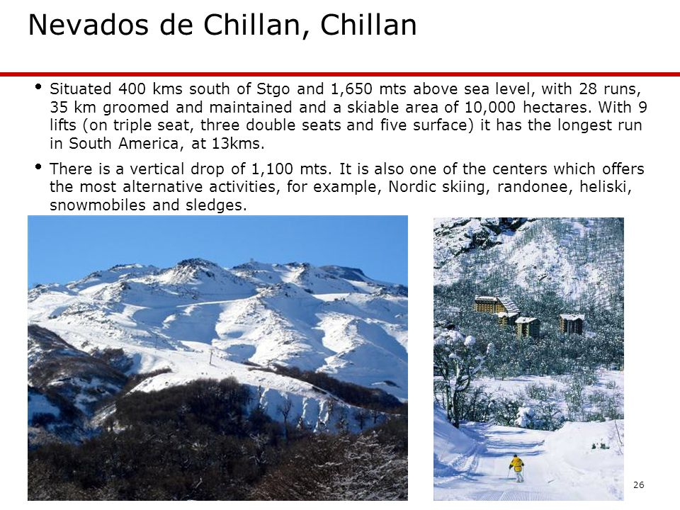 26 Nevados de Chillan, Chillan Situated 400 kms south of Stgo and 1,650 mts above sea level, with 28 runs, 35 km groomed and maintained and a skiable area of 10,000 hectares.
