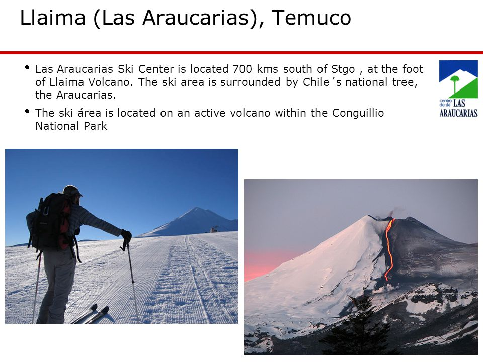 28 Llaima (Las Araucarias), Temuco Las Araucarias Ski Center is located 700 kms south of Stgo, at the foot of Llaima Volcano.