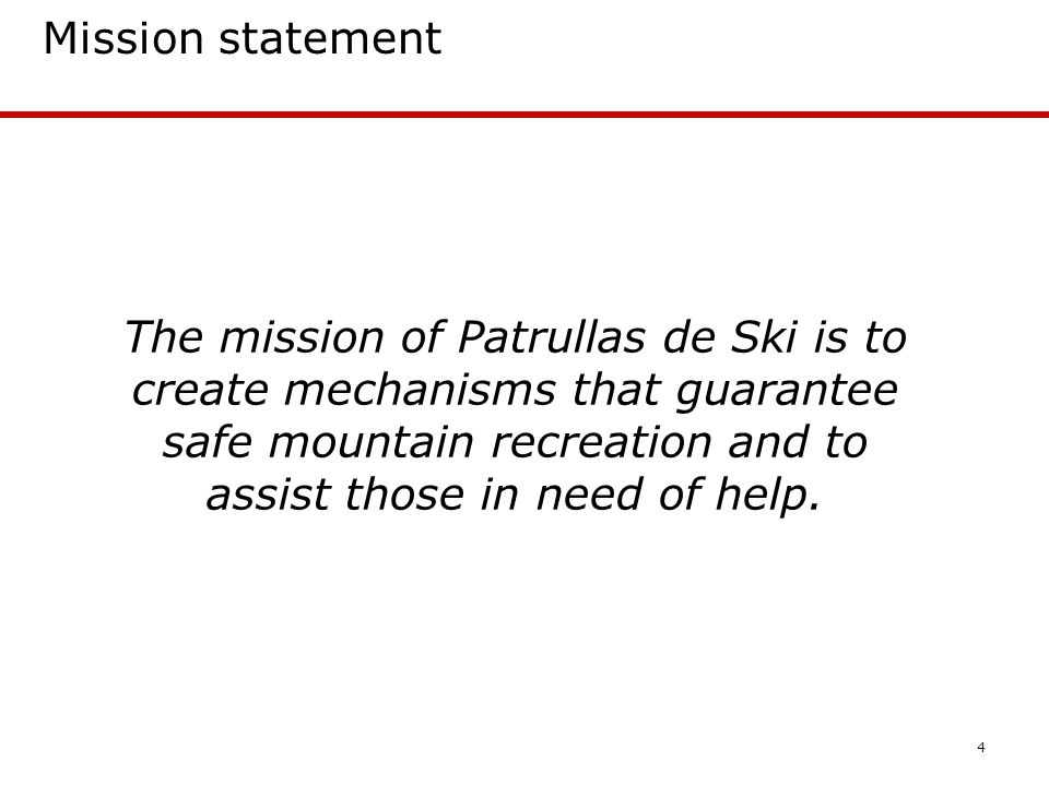 4 Mission statement The mission of Patrullas de Ski is to create mechanisms that guarantee safe mountain recreation and to assist those in need of help.
