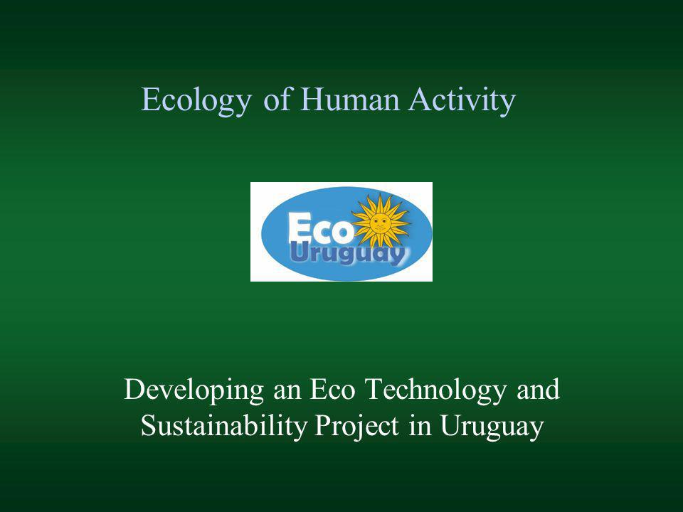 Developing an Eco Technology and Sustainability Project in Uruguay Ecology of Human Activity