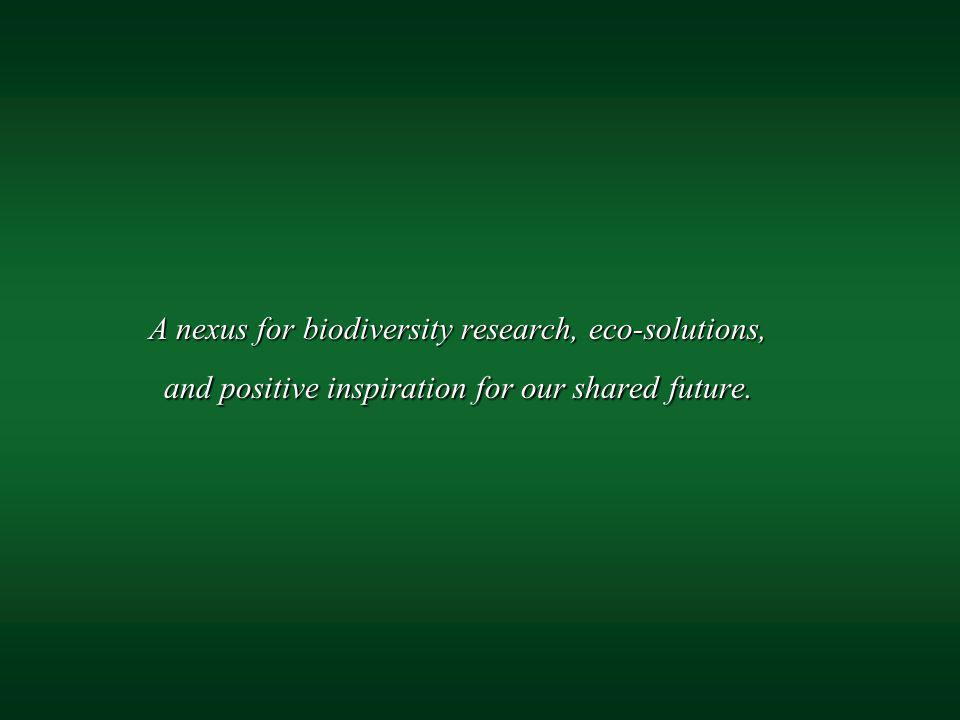 A nexus for biodiversity research, eco-solutions, and positive inspiration for our shared future. A nexus for biodiversity research, eco-solutions, an