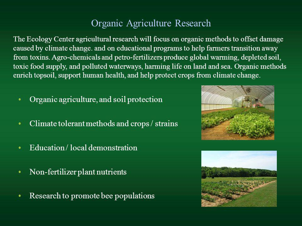 Organic Agriculture Research Organic agriculture, and soil protection Climate tolerant methods and crops / strains Education / local demonstration Non