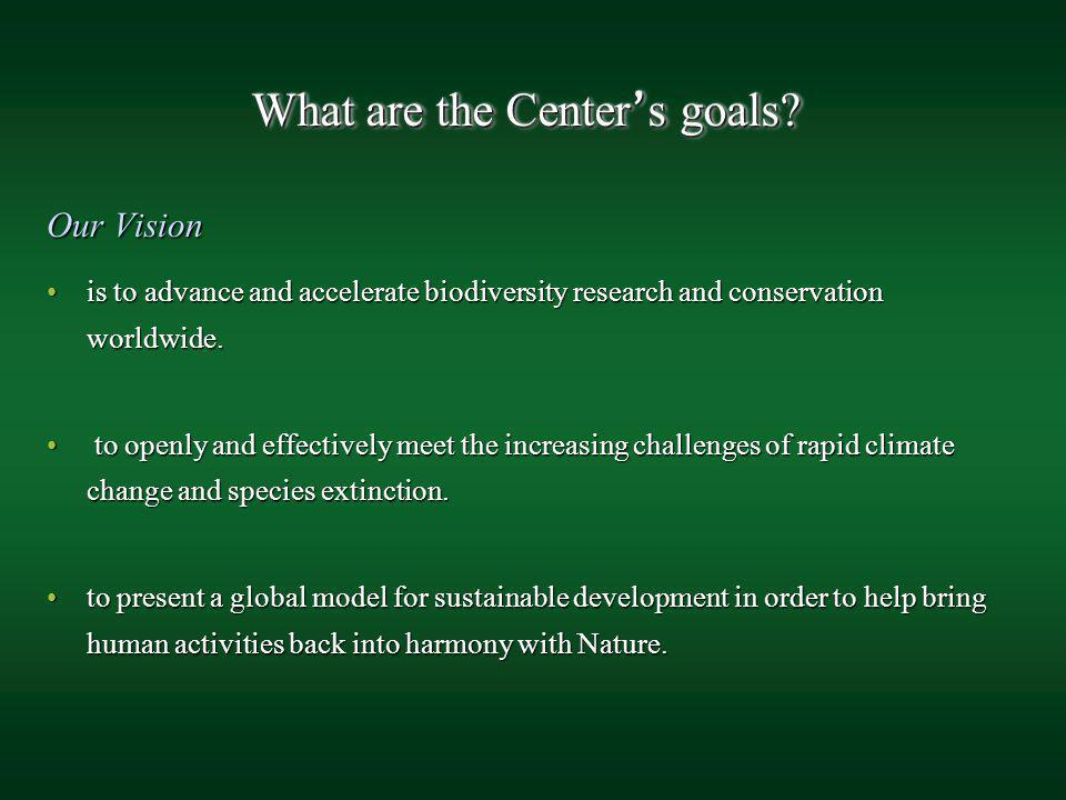 What are the Center s goals? Our Vision is to advance and accelerate biodiversity research and conservation worldwide.is to advance and accelerate bio