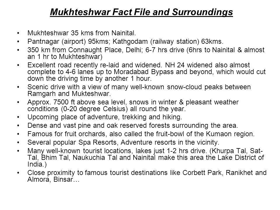 Mukhteshwar Fact File and Surroundings Mukhteshwar 35 kms from Nainital. Pantnagar (airport) 95kms; Kathgodam (railway station) 63kms. 350 km from Con