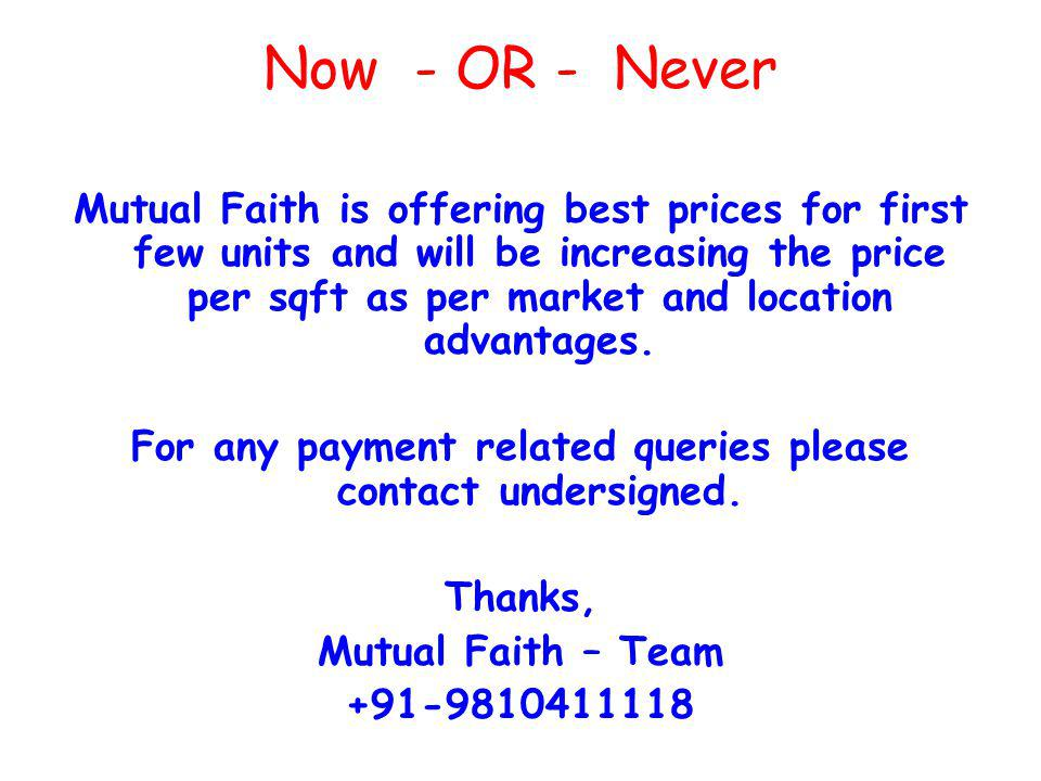 Now - OR - Never Mutual Faith is offering best prices for first few units and will be increasing the price per sqft as per market and location advantages.