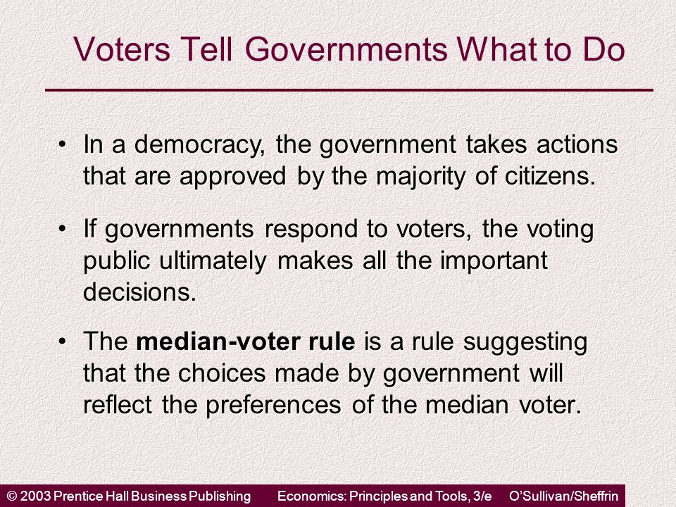© 2003 Prentice Hall Business PublishingEconomics: Principles and Tools, 3/e OSullivan/Sheffrin Voters Tell Governments What to Do The median-voter rule is a rule suggesting that the choices made by government will reflect the preferences of the median voter.The median-voter rule is a rule suggesting that the choices made by government will reflect the preferences of the median voter.