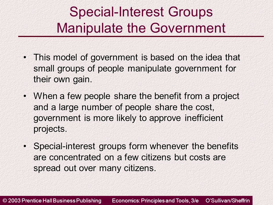 © 2003 Prentice Hall Business PublishingEconomics: Principles and Tools, 3/e OSullivan/Sheffrin Special-Interest Groups Manipulate the Government This model of government is based on the idea that small groups of people manipulate government for their own gain.This model of government is based on the idea that small groups of people manipulate government for their own gain.