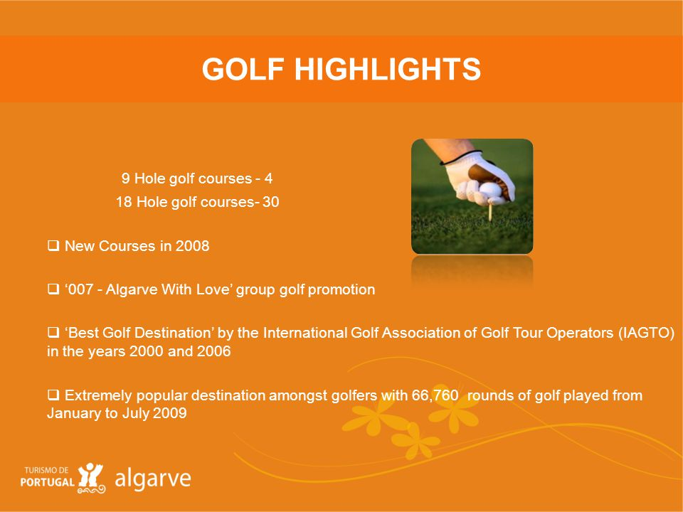 GOLF HIGHLIGHTS 9 Hole golf courses - 4 18 Hole golf courses- 30 New Courses in 2008 007 - Algarve With Love group golf promotion Best Golf Destination by the International Golf Association of Golf Tour Operators (IAGTO) in the years 2000 and 2006 Extremely popular destination amongst golfers with 66,760 rounds of golf played from January to July 2009