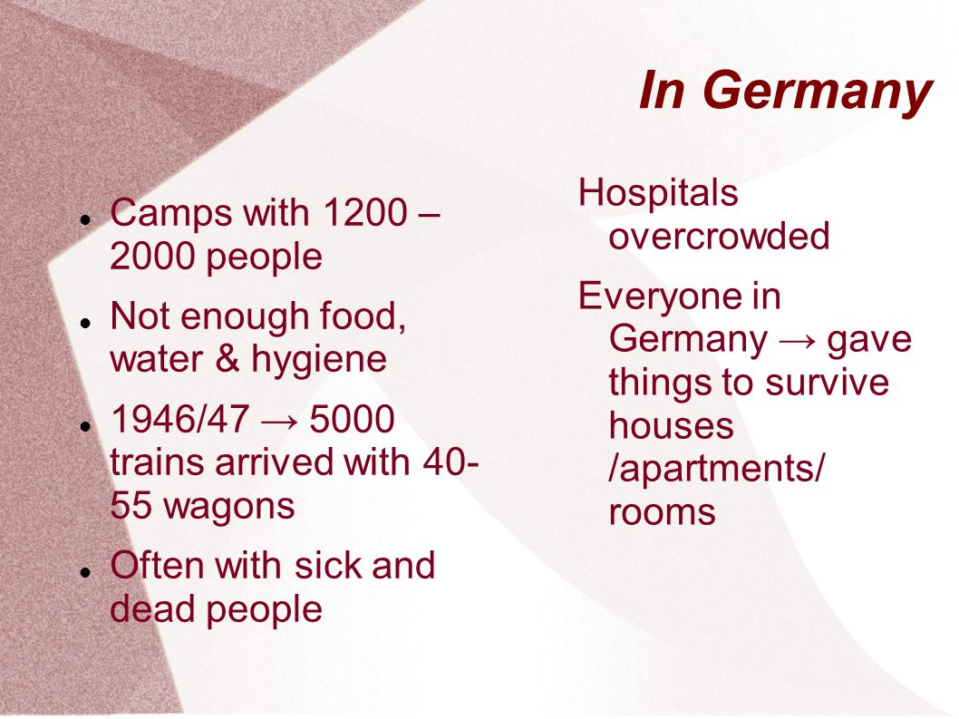 In Germany Camps with 1200 – 2000 people Not enough food, water & hygiene 1946/47 5000 trains arrived with 40- 55 wagons Often with sick and dead people Hospitals overcrowded Everyone in Germany gave things to survive houses /apartments/ rooms