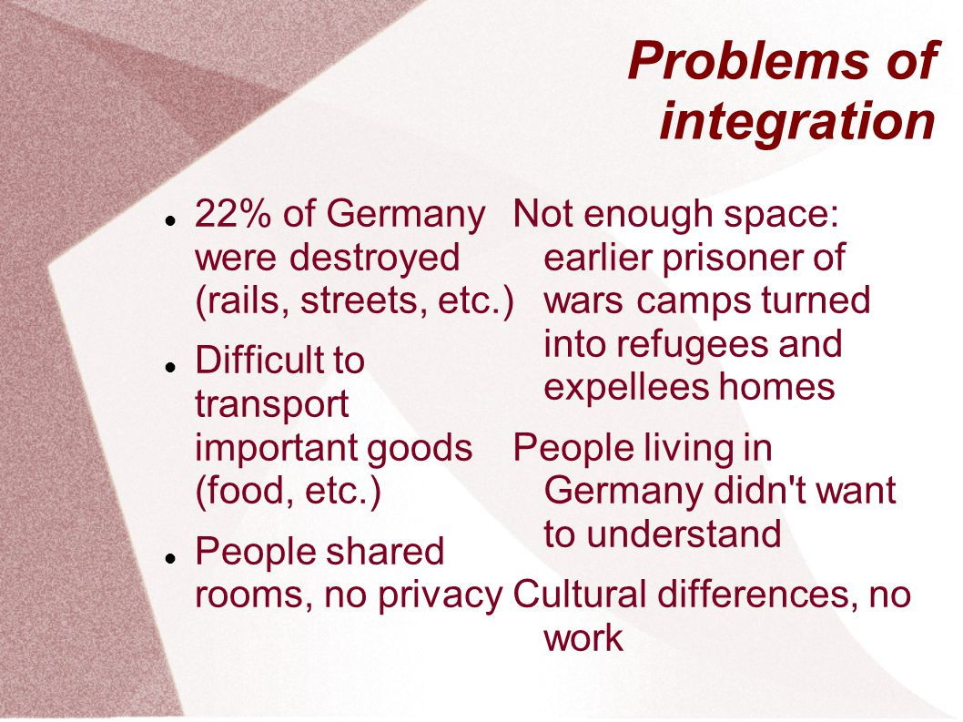 Problems of integration 22% of Germany were destroyed (rails, streets, etc.) Difficult to transport important goods (food, etc.) People shared rooms, no privacy Not enough space: earlier prisoner of wars camps turned into refugees and expellees homes People living in Germany didn t want to understand Cultural differences, no work