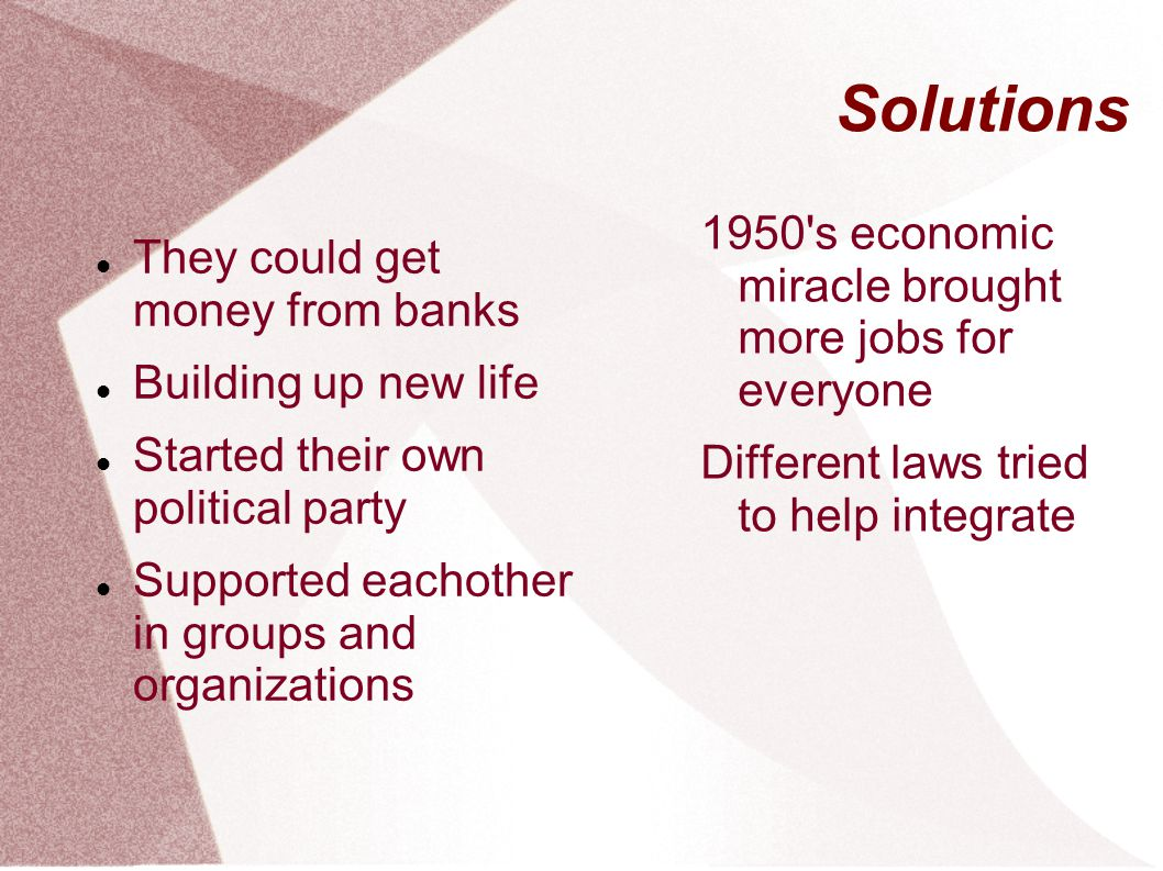 Solutions They could get money from banks Building up new life Started their own political party Supported eachother in groups and organizations 1950'