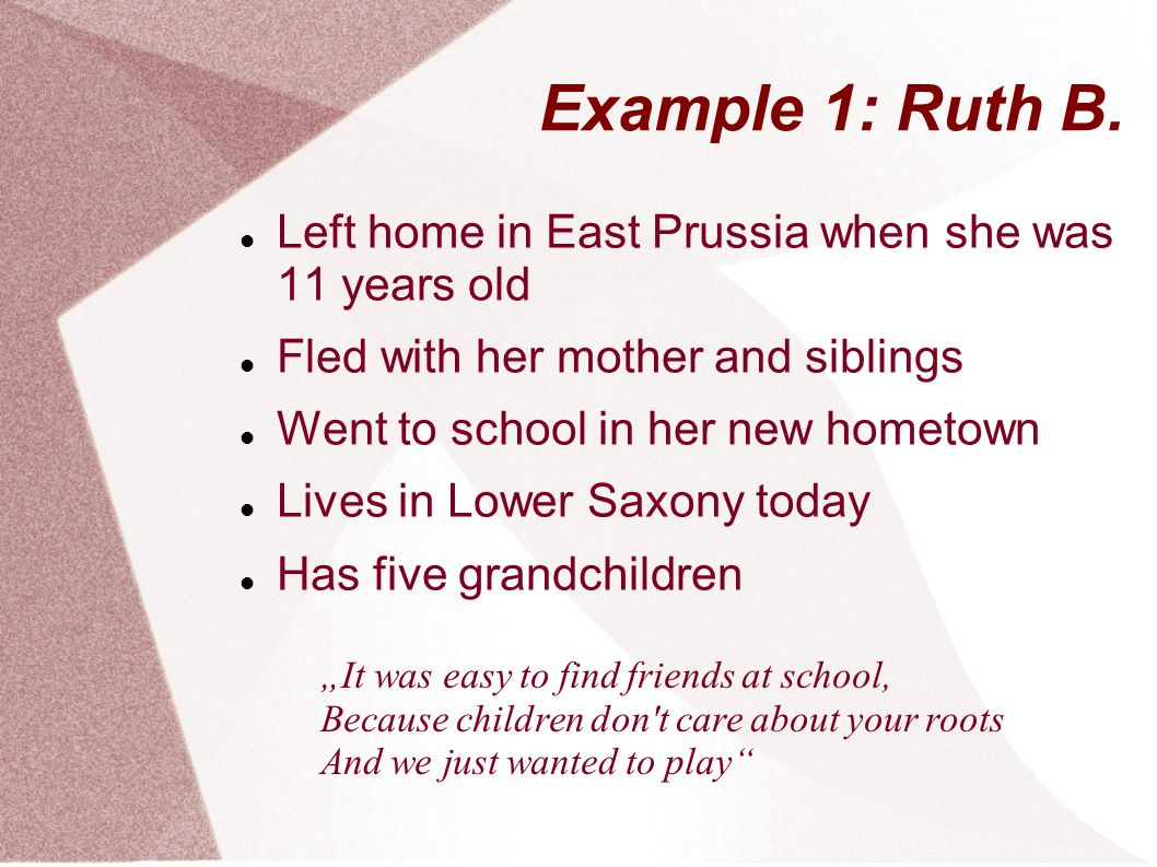 Example 1: Ruth B. Left home in East Prussia when she was 11 years old Fled with her mother and siblings Went to school in her new hometown Lives in L