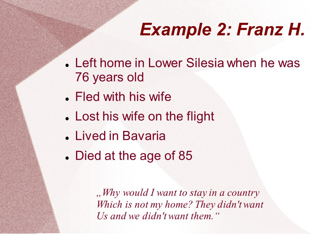 Example 2: Franz H. Left home in Lower Silesia when he was 76 years old Fled with his wife Lost his wife on the flight Lived in Bavaria Died at the ag