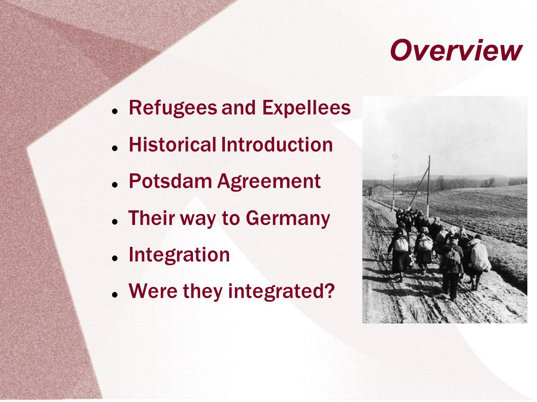 Overview Refugees and Expellees Historical Introduction Potsdam Agreement Their way to Germany Integration Were they integrated?