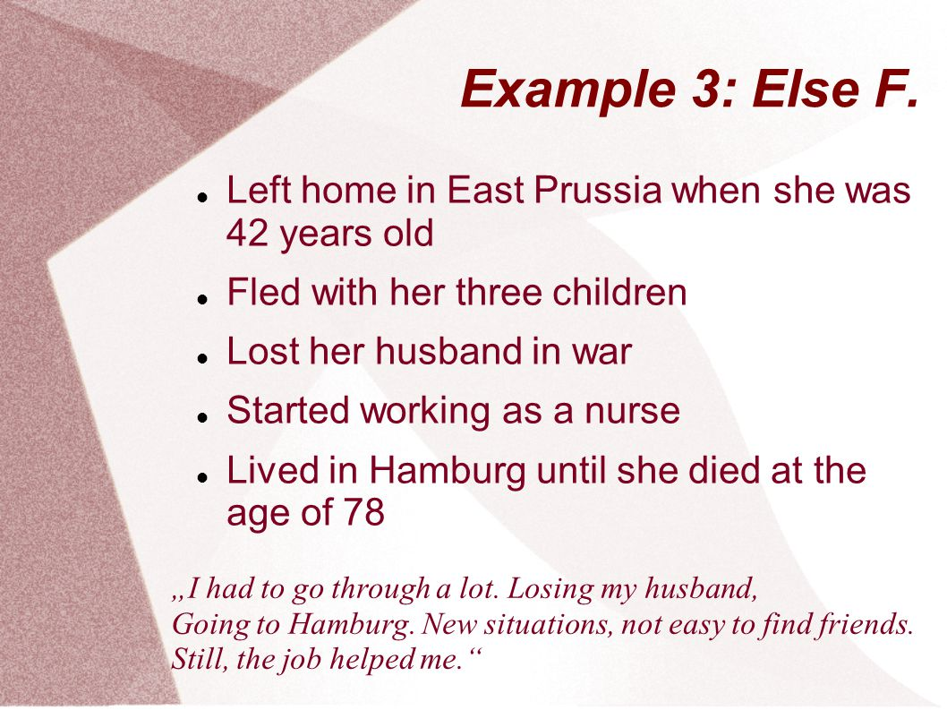 Example 3: Else F. Left home in East Prussia when she was 42 years old Fled with her three children Lost her husband in war Started working as a nurse