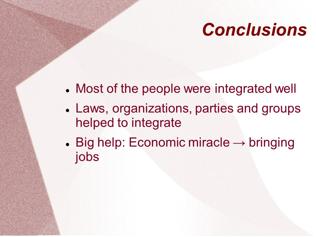 Conclusions Most of the people were integrated well Laws, organizations, parties and groups helped to integrate Big help: Economic miracle bringing jobs