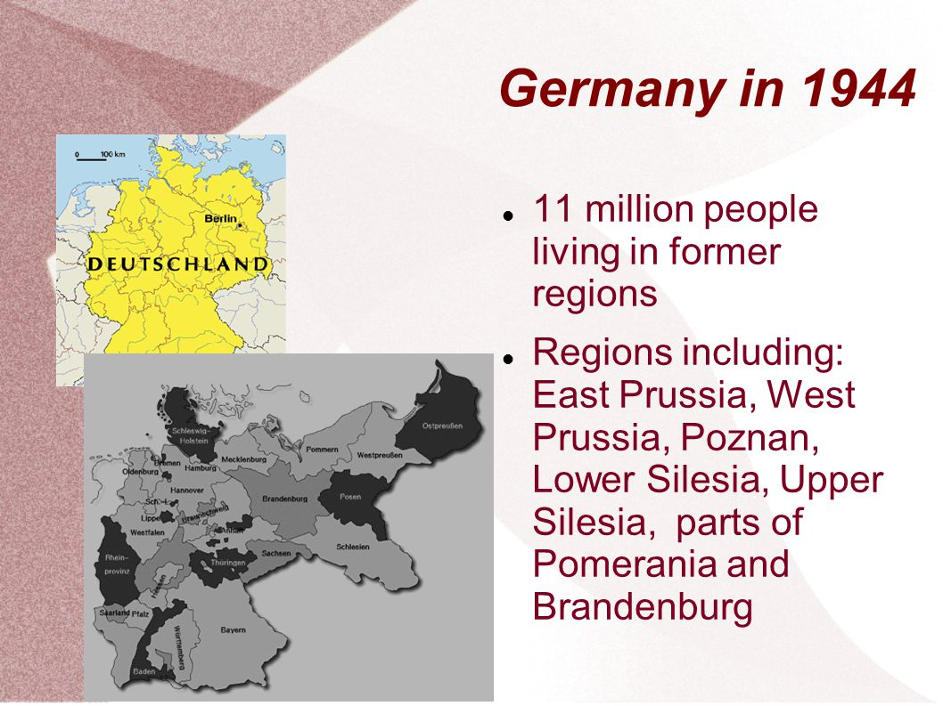 Germany in 1944 11 million people living in former regions Regions including: East Prussia, West Prussia, Poznan, Lower Silesia, Upper Silesia, parts of Pomerania and Brandenburg