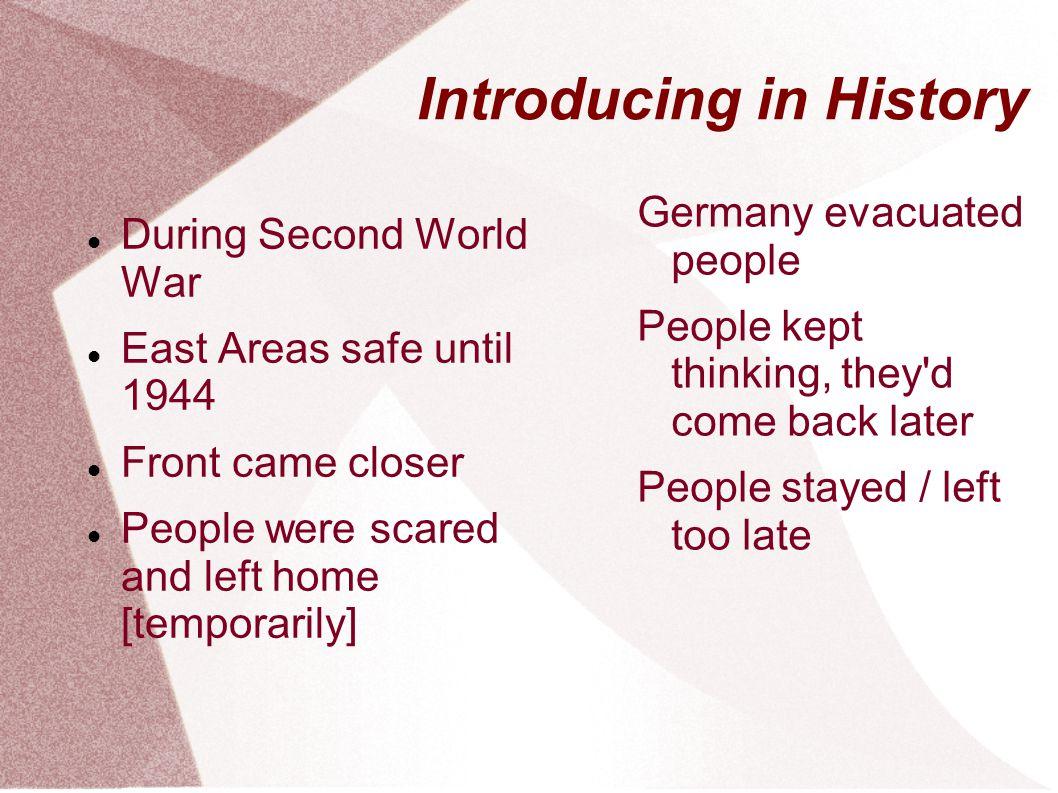 Introducing in History During Second World War East Areas safe until 1944 Front came closer People were scared and left home [temporarily] Germany evacuated people People kept thinking, they d come back later People stayed / left too late
