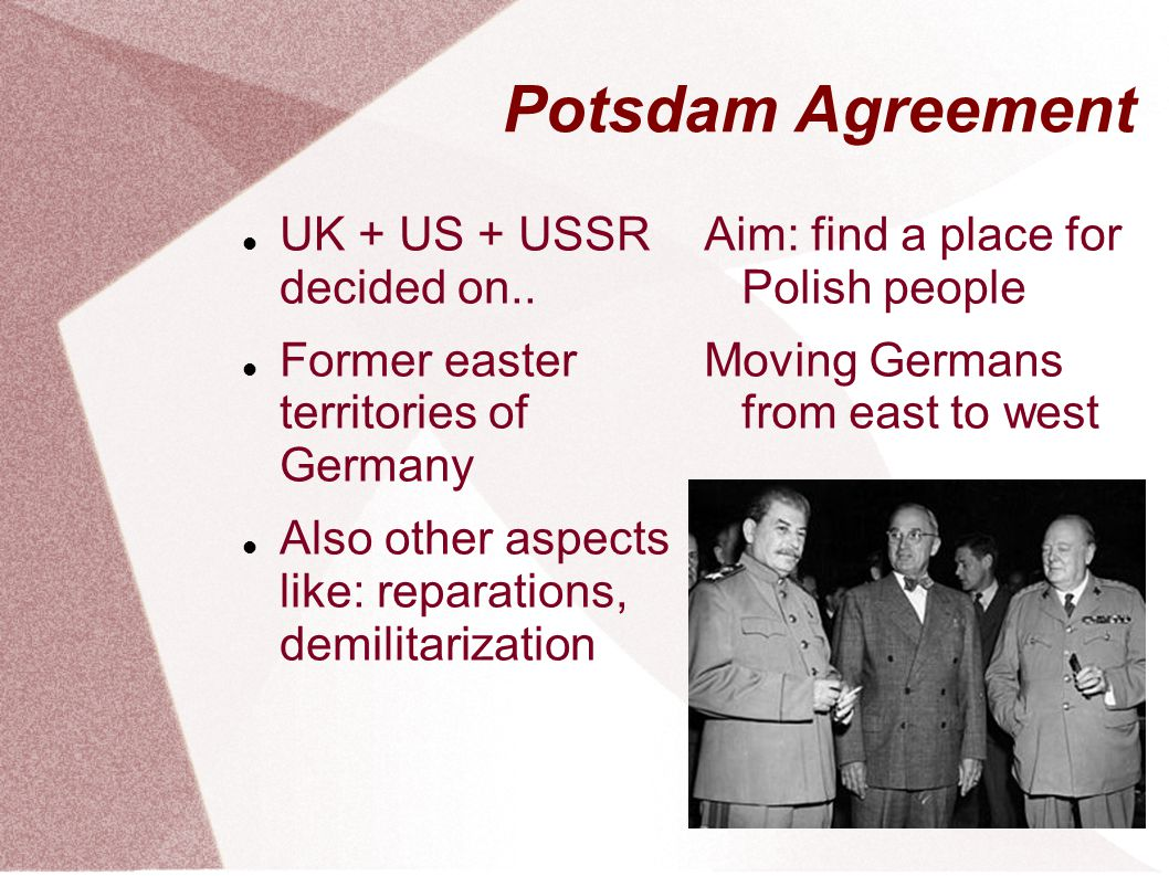 Potsdam Agreement UK + US + USSR decided on.. Former easter territories of Germany Also other aspects like: reparations, demilitarization Aim: find a