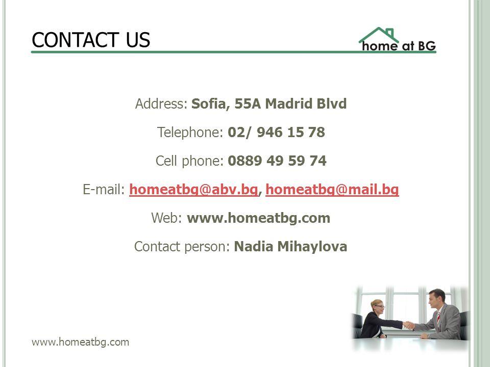 CONTACT US Address: Sofia, 55A Madrid Blvd Telephone: 02/ 946 15 78 Cell phone: 0889 49 59 74 E-mail: homeatbg@abv.bg, homeatbg@mail.bghomeatbg@abv.bghomeatbg@mail.bg Web: www.homeatbg.com Contact person: Nadia Mihaylova www.homeatbg.com