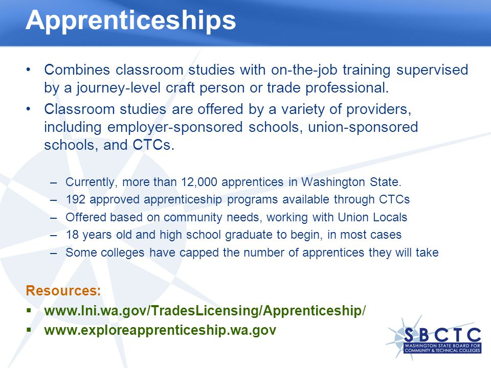 Apprenticeships Combines classroom studies with on-the-job training supervised by a journey-level craft person or trade professional.