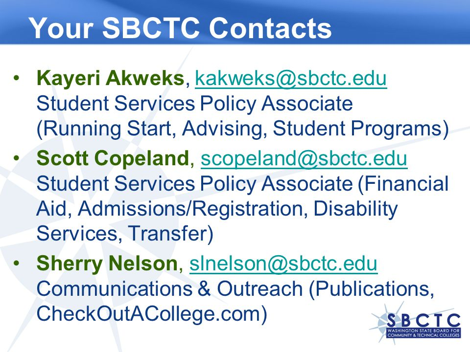 Your SBCTC Contacts Kayeri Akweks, kakweks@sbctc.edu Student Services Policy Associate (Running Start, Advising, Student Programs)kakweks@sbctc.edu Scott Copeland, scopeland@sbctc.edu Student Services Policy Associate (Financial Aid, Admissions/Registration, Disability Services, Transfer)scopeland@sbctc.edu Sherry Nelson, slnelson@sbctc.edu Communications & Outreach (Publications, CheckOutACollege.com)slnelson@sbctc.edu