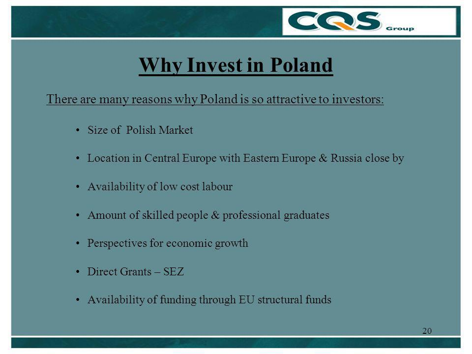 20 Why Invest in Poland There are many reasons why Poland is so attractive to investors: Size of Polish Market Location in Central Europe with Eastern Europe & Russia close by Availability of low cost labour Amount of skilled people & professional graduates Perspectives for economic growth Direct Grants – SEZ Availability of funding through EU structural funds