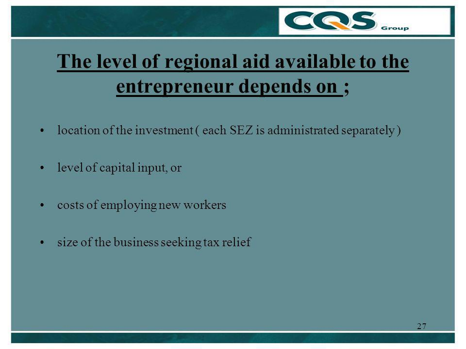 27 The level of regional aid available to the entrepreneur depends on ; location of the investment ( each SEZ is administrated separately ) level of capital input, or costs of employing new workers size of the business seeking tax relief