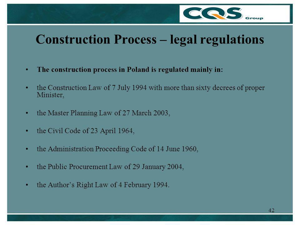 42 Construction Process – legal regulations The construction process in Poland is regulated mainly in: the Construction Law of 7 July 1994 with more than sixty decrees of proper Minister, the Master Planning Law of 27 March 2003, the Civil Code of 23 April 1964, the Administration Proceeding Code of 14 June 1960, the Public Procurement Law of 29 January 2004, the Authors Right Law of 4 February 1994.