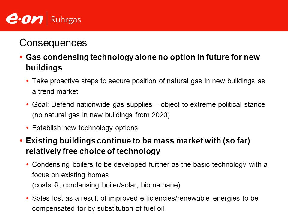 Consequences Gas condensing technology alone no option in future for new buildings Take proactive steps to secure position of natural gas in new buildings as a trend market Goal: Defend nationwide gas supplies – object to extreme political stance (no natural gas in new buildings from 2020) Establish new technology options Existing buildings continue to be mass market with (so far) relatively free choice of technology Condensing boilers to be developed further as the basic technology with a focus on existing homes (costs, condensing boiler/solar, biomethane) Sales lost as a result of improved efficiencies/renewable energies to be compensated for by substitution of fuel oil Focus: customers with service connection as target group