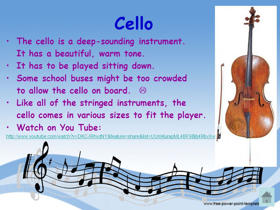 Cello The cello is a deep-sounding instrument. It has a beautiful, warm tone. It has to be played sitting down. Some school buses might be too crowded