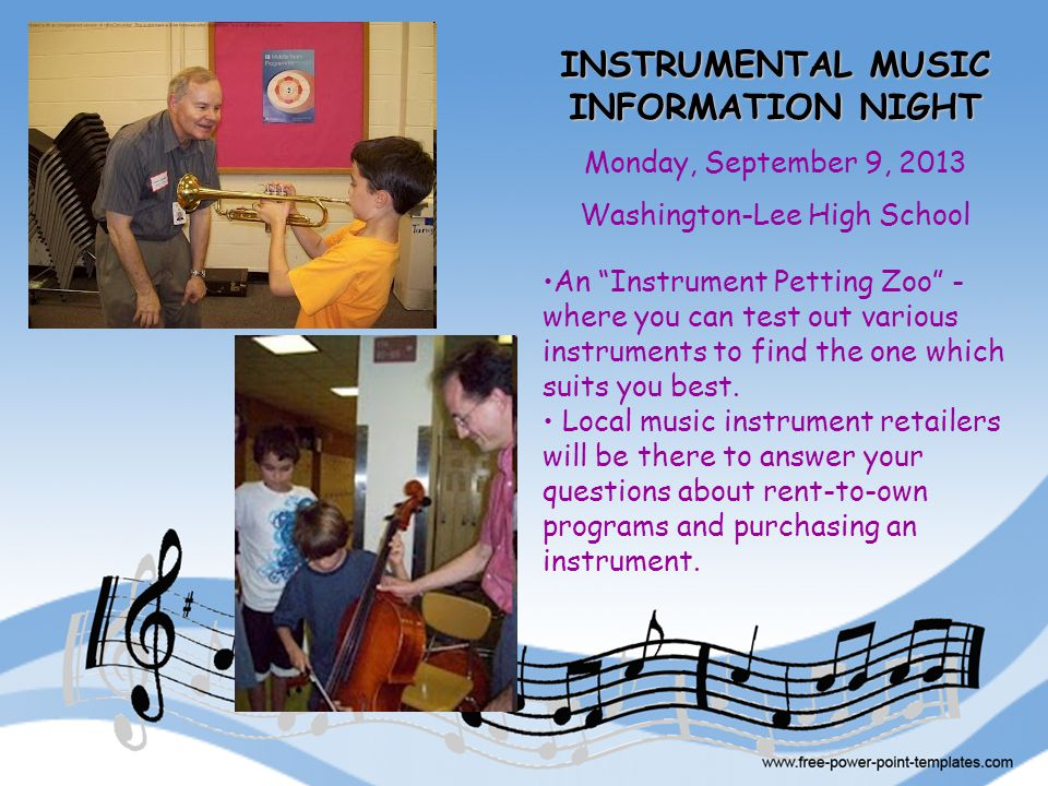 INSTRUMENTAL MUSIC INFORMATION NIGHT Monday, September 9, 2013 Washington-Lee High School An Instrument Petting Zoo - where you can test out various instruments to find the one which suits you best.