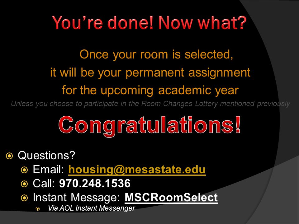 Once your room is selected, it will be your permanent assignment for the upcoming academic year Unless you choose to participate in the Room Changes Lottery mentioned previously Questions.