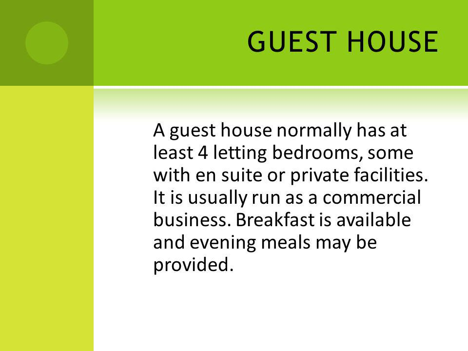 GUEST HOUSE A guest house normally has at least 4 letting bedrooms, some with en suite or private facilities. It is usually run as a commercial busine