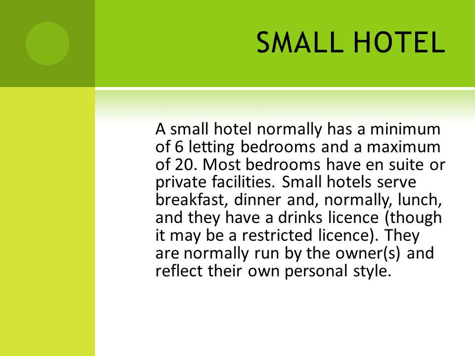 SMALL HOTEL A small hotel normally has a minimum of 6 letting bedrooms and a maximum of 20. Most bedrooms have en suite or private facilities. Small h