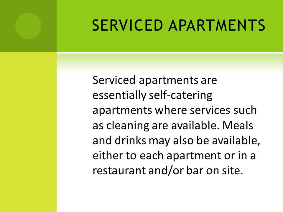 SERVICED APARTMENTS Serviced apartments are essentially self-catering apartments where services such as cleaning are available. Meals and drinks may a
